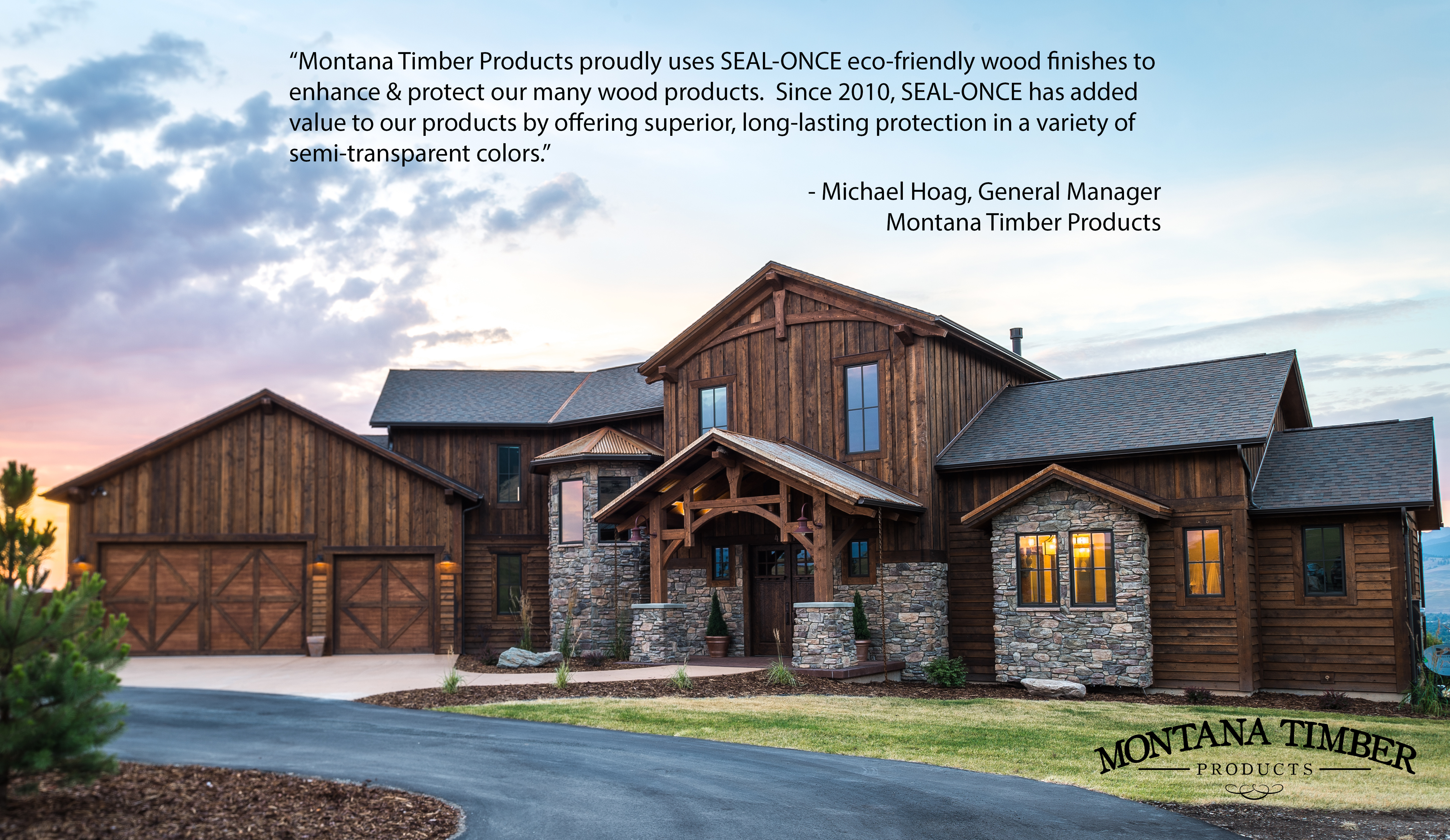 Montana Timber Products proudly uses SEAL-ONCE eco-friendly wood finishes to enhance & protect our many wood products. Since 2010, SEAL-ONCE has added value to our products by offering superior, long-lasting protection in a variety of semi-transparent colors. - Michael Hoag, General Manager Montana Timber Products